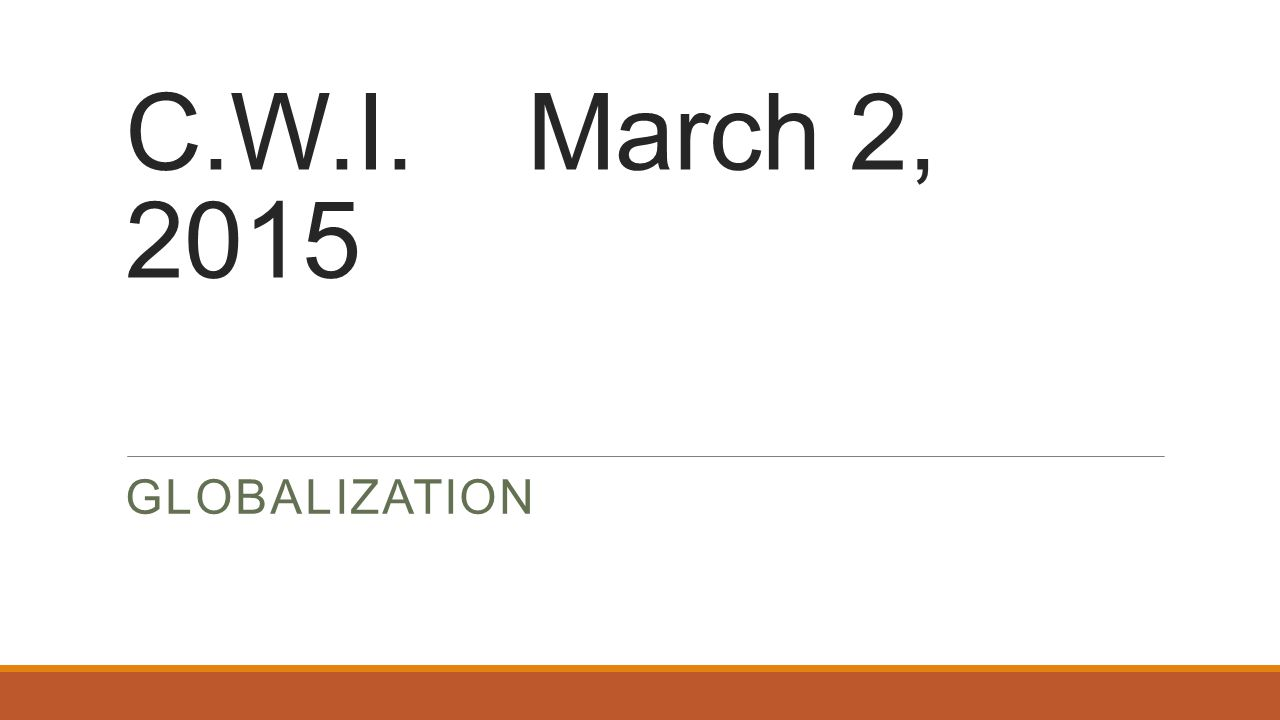 C.W.I. March 2, 2015 GLOBALIZATION