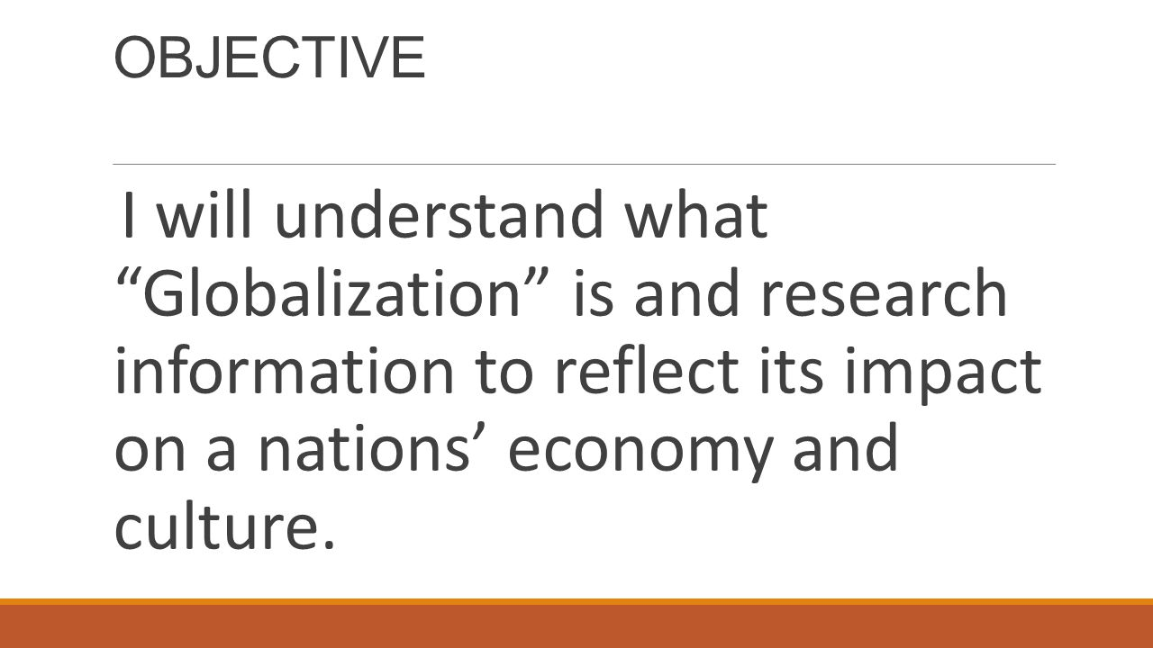 OBJECTIVE I will understand what Globalization is and research information to reflect its impact on a nations' economy and culture.
