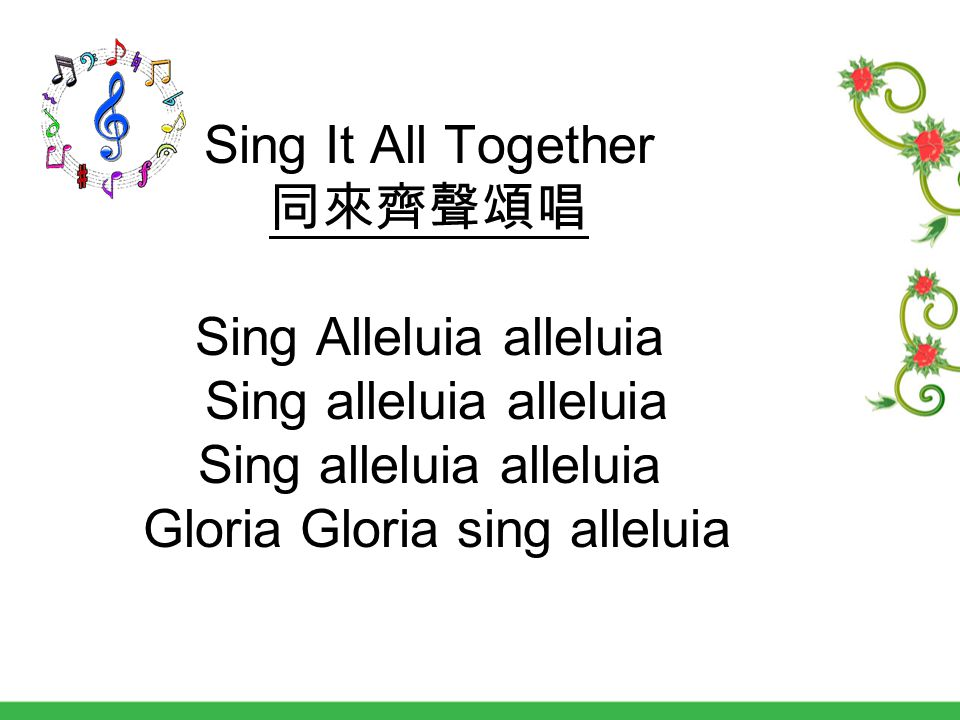 Sing It All Together 同來齊聲頌唱 Sing Alleluia alleluia Sing alleluia alleluia Sing alleluia alleluia Gloria Gloria sing alleluia