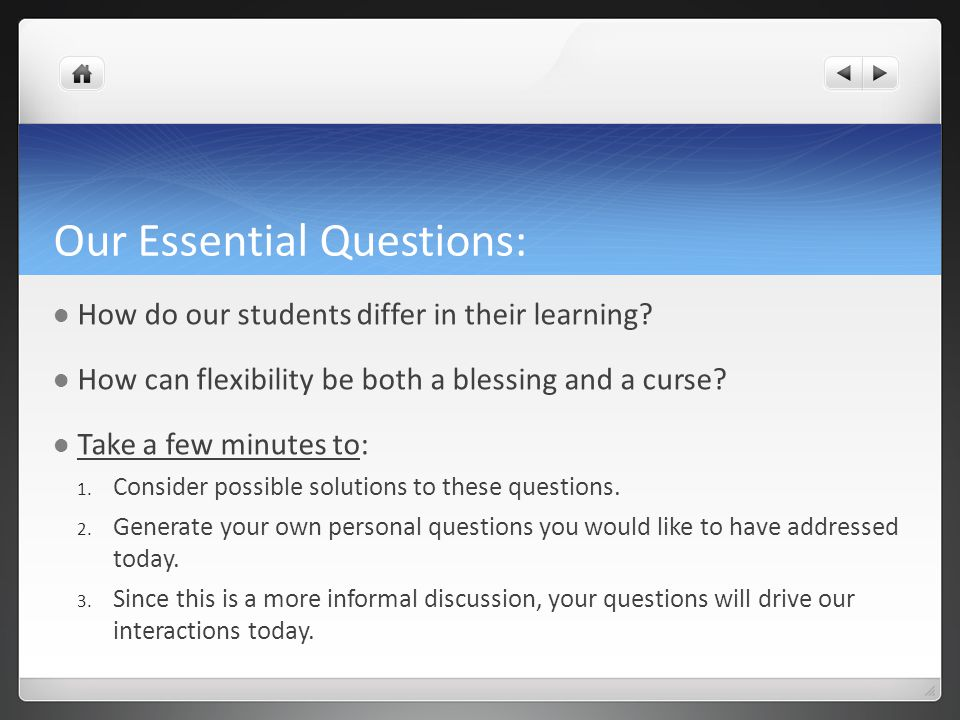Our Essential Questions: How do our students differ in their learning? How can flexibility be both a blessing and a curse? Take a few minutes to: 1. C