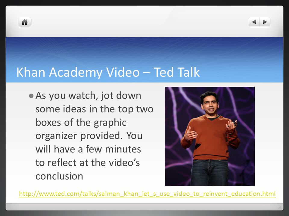 Khan Academy Video – Ted Talk As you watch, jot down some ideas in the top two boxes of the graphic organizer provided.