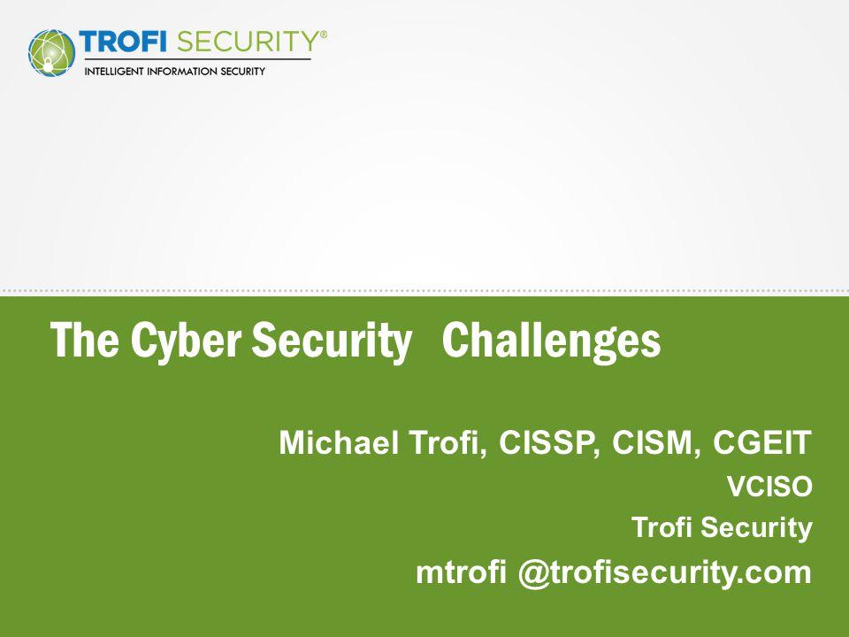 The Cyber Security Challenges Michael Trofi, CISSP, CISM, CGEIT VCISO Trofi Security mtrofi @trofisecurity.com