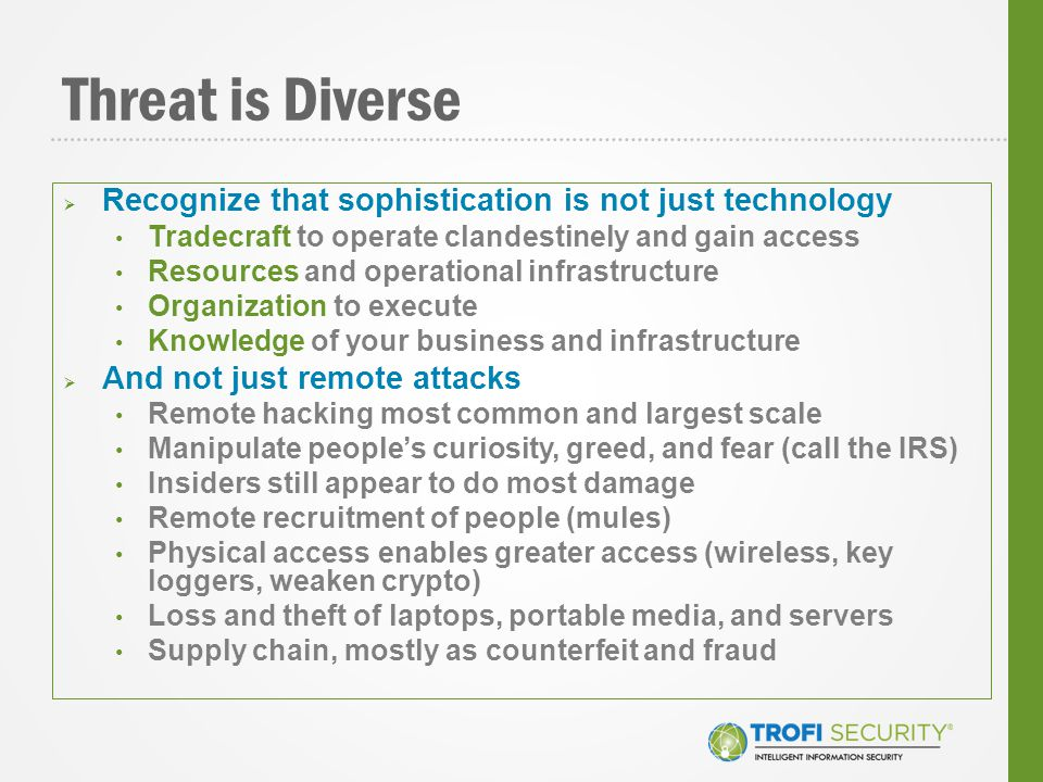 Threat is Diverse  Recognize that sophistication is not just technology Tradecraft to operate clandestinely and gain access Resources and operational infrastructure Organization to execute Knowledge of your business and infrastructure  And not just remote attacks Remote hacking most common and largest scale Manipulate people's curiosity, greed, and fear (call the IRS) Insiders still appear to do most damage Remote recruitment of people (mules) Physical access enables greater access (wireless, key loggers, weaken crypto) Loss and theft of laptops, portable media, and servers Supply chain, mostly as counterfeit and fraud