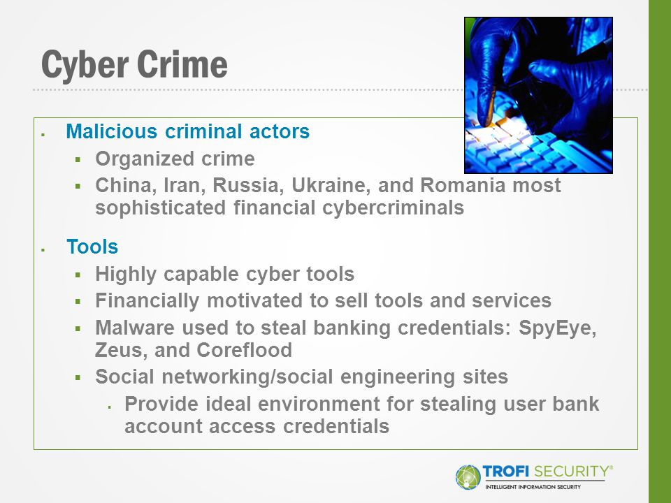 Cyber Crime  Malicious criminal actors  Organized crime  China, Iran, Russia, Ukraine, and Romania most sophisticated financial cybercriminals  Tools  Highly capable cyber tools  Financially motivated to sell tools and services  Malware used to steal banking credentials: SpyEye, Zeus, and Coreflood  Social networking/social engineering sites  Provide ideal environment for stealing user bank account access credentials