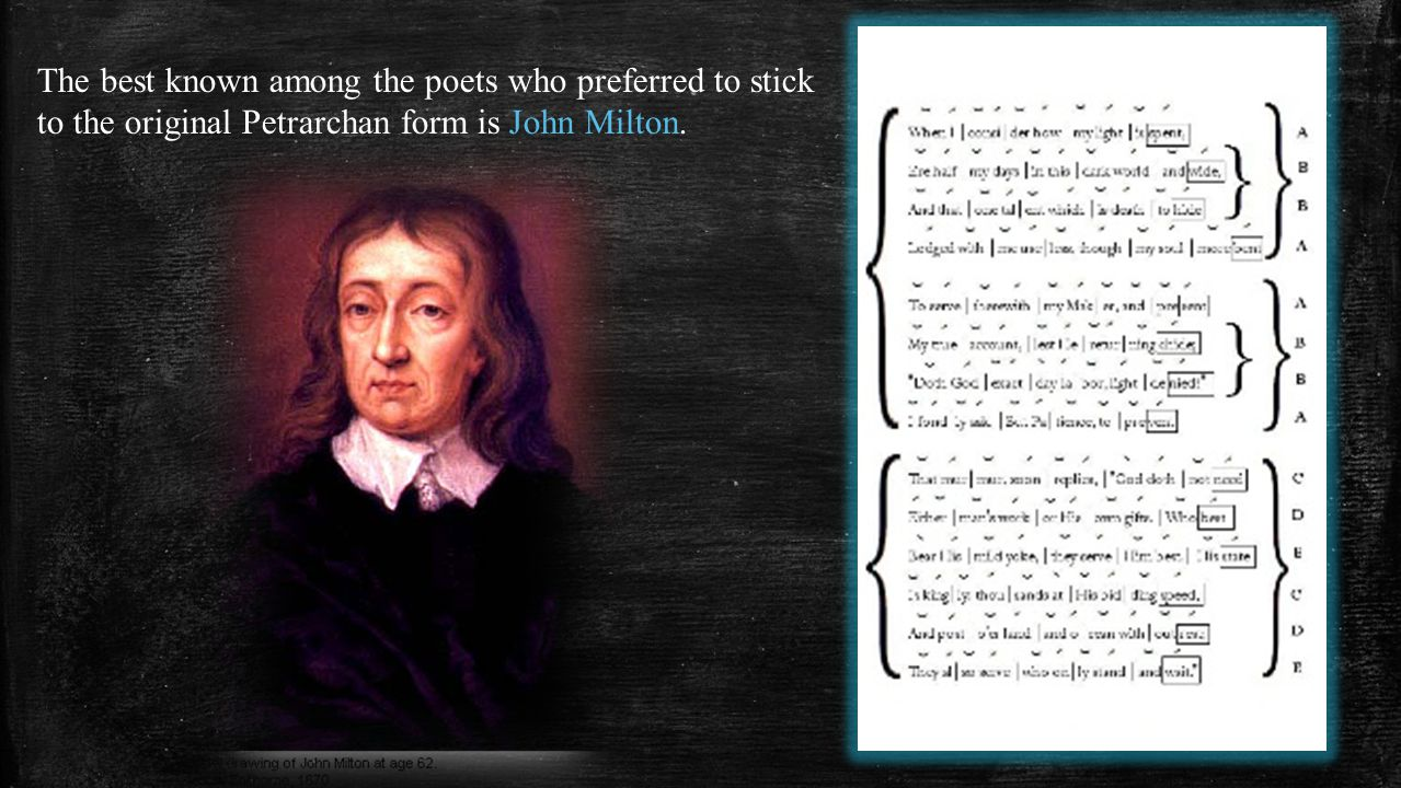 The best known among the poets who preferred to stick to the original Petrarchan form is John Milton.