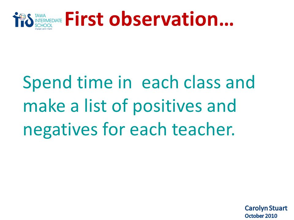 First observation… Spend time in each class and make a list of positives and negatives for each teacher.