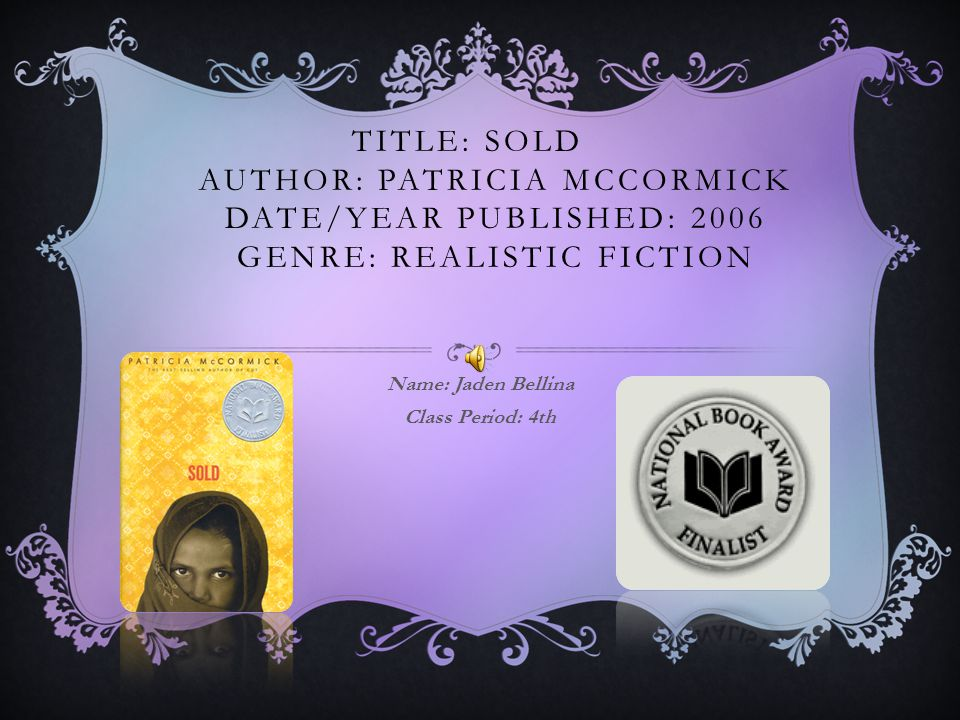 TITLE: SOLD AUTHOR: PATRICIA MCCORMICK DATE/YEAR PUBLISHED: 2006 GENRE: REALISTIC FICTION Name: Jaden Bellina Class Period: 4th