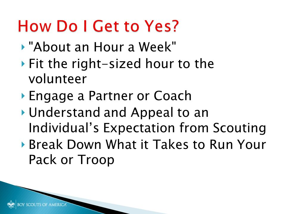  About an Hour a Week  Fit the right-sized hour to the volunteer  Engage a Partner or Coach  Understand and Appeal to an Individual's Expectation from Scouting  Break Down What it Takes to Run Your Pack or Troop