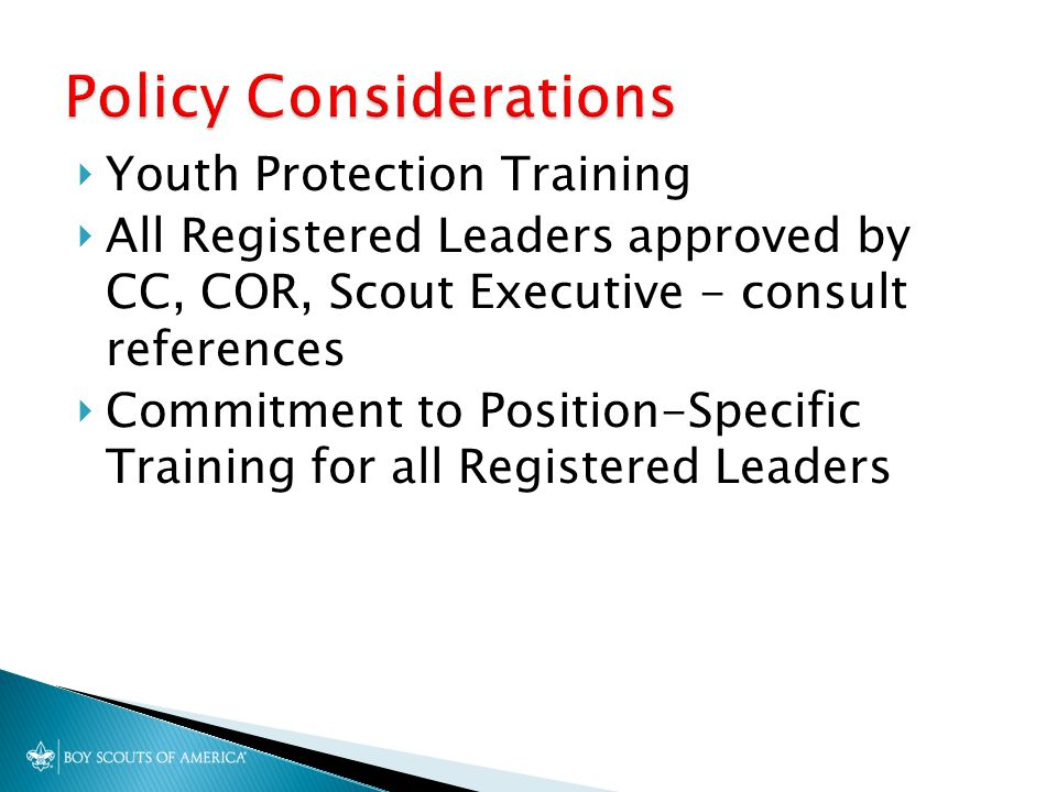  Youth Protection Training  All Registered Leaders approved by CC, COR, Scout Executive - consult references  Commitment to Position-Specific Train