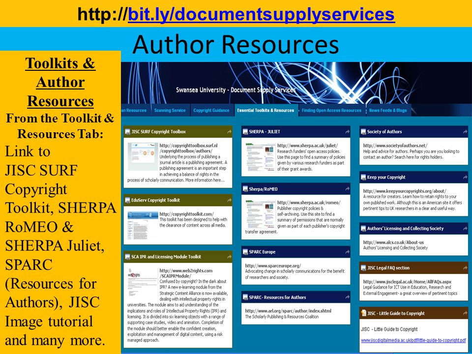 Information Services and Systems Author Resources http://bit.ly/documentsupplyservicesbit.ly/documentsupplyservices Toolkits & Author Resources From the Toolkit & Resources Tab: Link to JISC SURF Copyright Toolkit, SHERPA RoMEO & SHERPA Juliet, SPARC (Resources for Authors), JISC Image tutorial and many more.