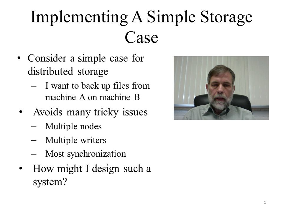 Implementing A Simple Storage Case Consider a simple case for distributed storage – I want to back up files from machine A on machine B Avoids many tricky issues – Multiple nodes – Multiple writers – Most synchronization How might I design such a system.