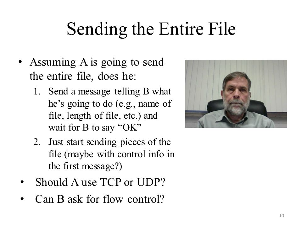 Sending the Entire File Assuming A is going to send the entire file, does he: 1.Send a message telling B what he's going to do (e.g., name of file, length of file, etc.) and wait for B to say OK 2.Just start sending pieces of the file (maybe with control info in the first message ) Should A use TCP or UDP.