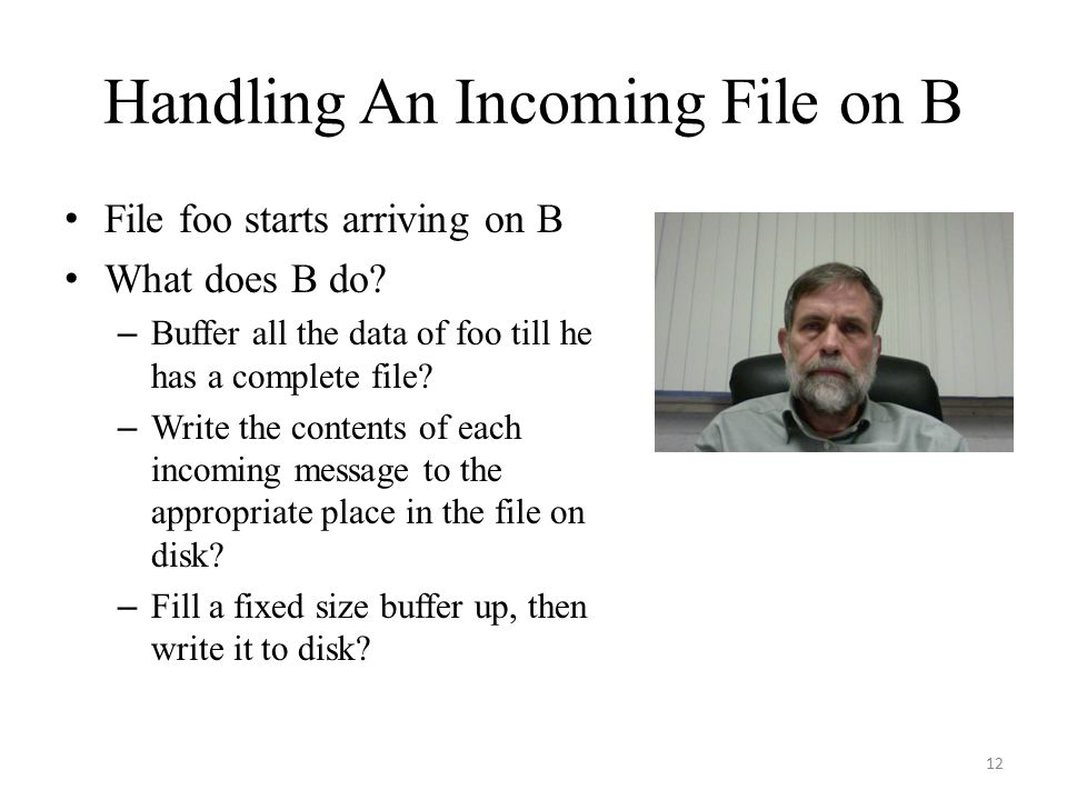 Handling An Incoming File on B File foo starts arriving on B What does B do? – Buffer all the data of foo till he has a complete file? – Write the con
