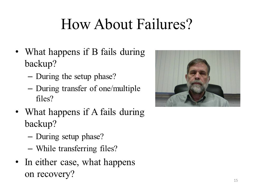 How About Failures? What happens if B fails during backup? – During the setup phase? – During transfer of one/multiple files? What happens if A fails