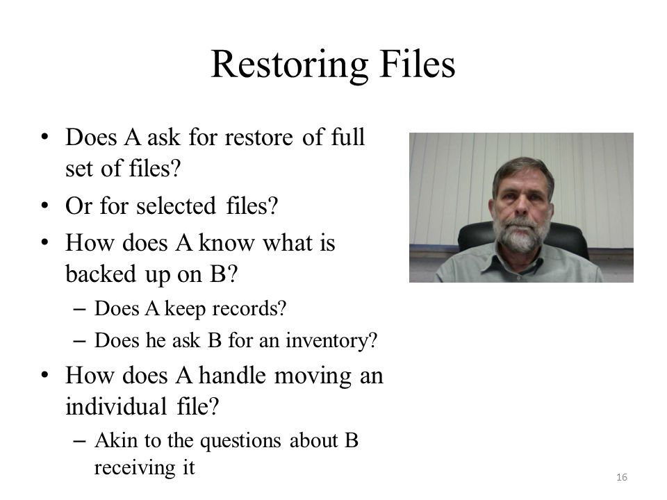 Restoring Files Does A ask for restore of full set of files? Or for selected files? How does A know what is backed up on B? – Does A keep records? – D