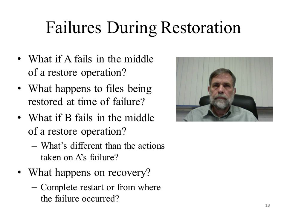 Failures During Restoration What if A fails in the middle of a restore operation? What happens to files being restored at time of failure? What if B f