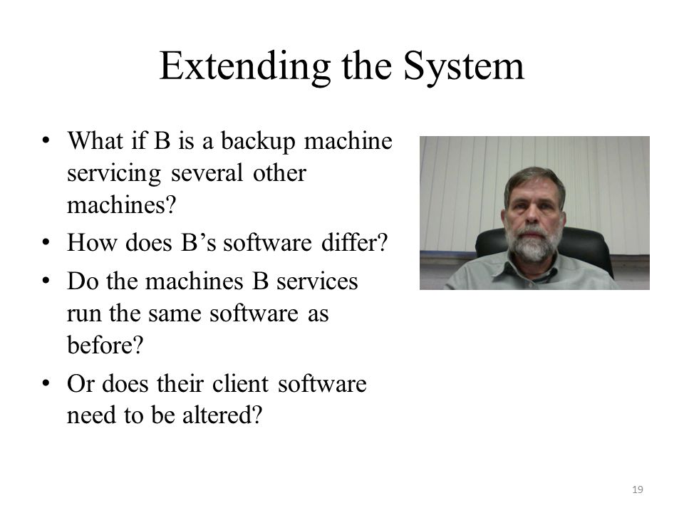 Extending the System What if B is a backup machine servicing several other machines? How does B's software differ? Do the machines B services run the