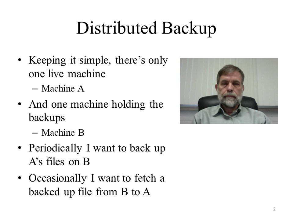Distributed Backup Keeping it simple, there's only one live machine – Machine A And one machine holding the backups – Machine B Periodically I want to