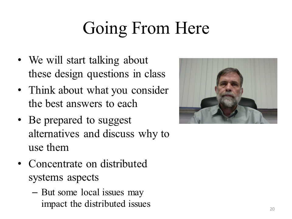 Going From Here We will start talking about these design questions in class Think about what you consider the best answers to each Be prepared to suggest alternatives and discuss why to use them Concentrate on distributed systems aspects – But some local issues may impact the distributed issues 20