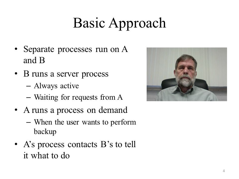 Basic Approach Separate processes run on A and B B runs a server process – Always active – Waiting for requests from A A runs a process on demand – Wh