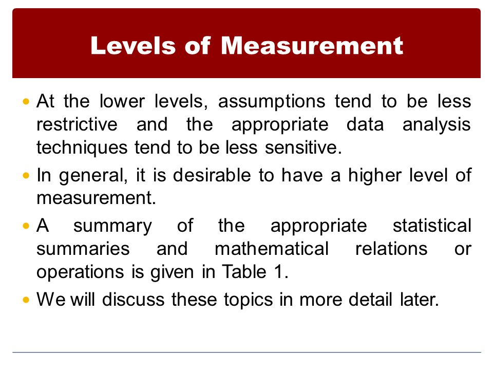Levels of Measurement At the lower levels, assumptions tend to be less restrictive and the appropriate data analysis techniques tend to be less sensitive.