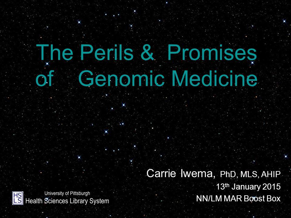 The Perils & Promises of Genomic Medicine Carrie Iwema, PhD, MLS, AHIP 13 th January 2015 NN/LM MAR Boost Box