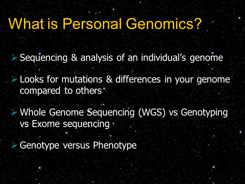  Sequencing & analysis of an individual's genome  Looks for mutations & differences in your genome compared to others  Whole Genome Sequencing (WGS