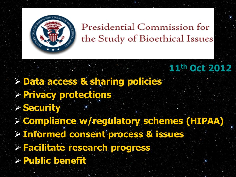 11 th Oct 2012  Data access & sharing policies  Privacy protections  Security  Compliance w/regulatory schemes (HIPAA)  Informed consent process