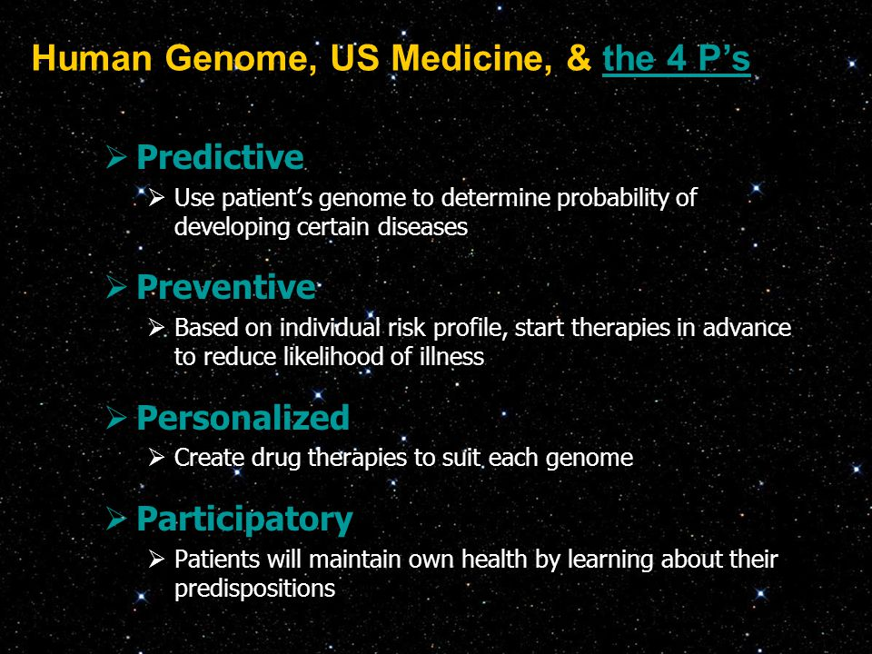  Predictive  Use patient's genome to determine probability of developing certain diseases  Preventive  Based on individual risk profile, start the