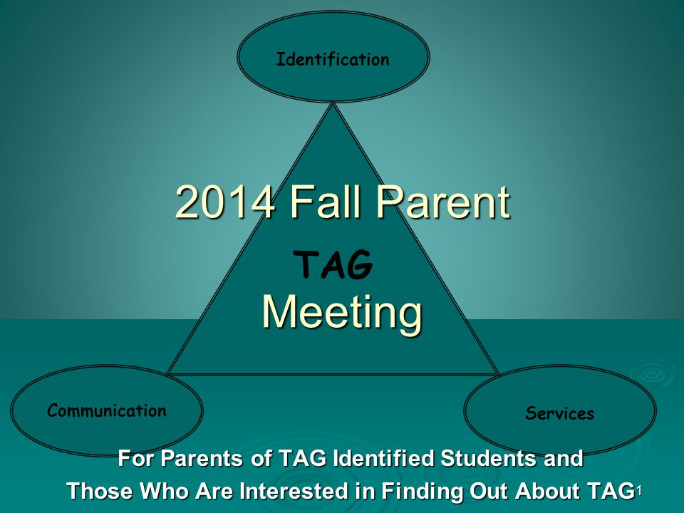 1 TAG Communication Identification Services 2014 Fall Parent Meeting For Parents of TAG Identified Students and Those Who Are Interested in Finding Out About TAG