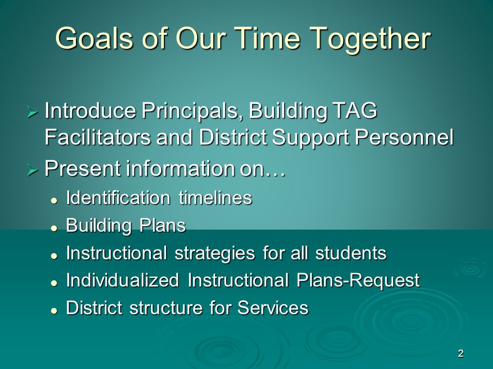 2 Goals of Our Time Together  Introduce Principals, Building TAG Facilitators and District Support Personnel  Present information on… Identification timelines Identification timelines Building Plans Building Plans Instructional strategies for all students Instructional strategies for all students Individualized Instructional Plans-Request Individualized Instructional Plans-Request District structure for Services District structure for Services