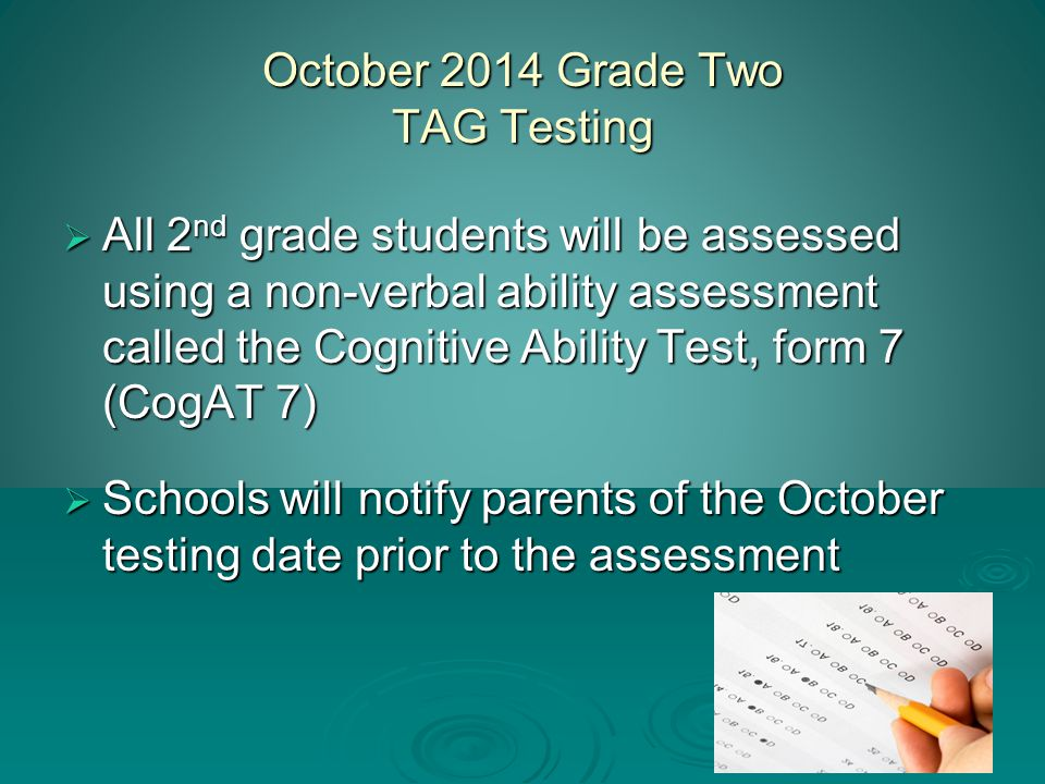 4 October 2014 Grade Two TAG Testing  All 2 nd grade students will be assessed using a non-verbal ability assessment called the Cognitive Ability Test, form 7 (CogAT 7)  Schools will notify parents of the October testing date prior to the assessment