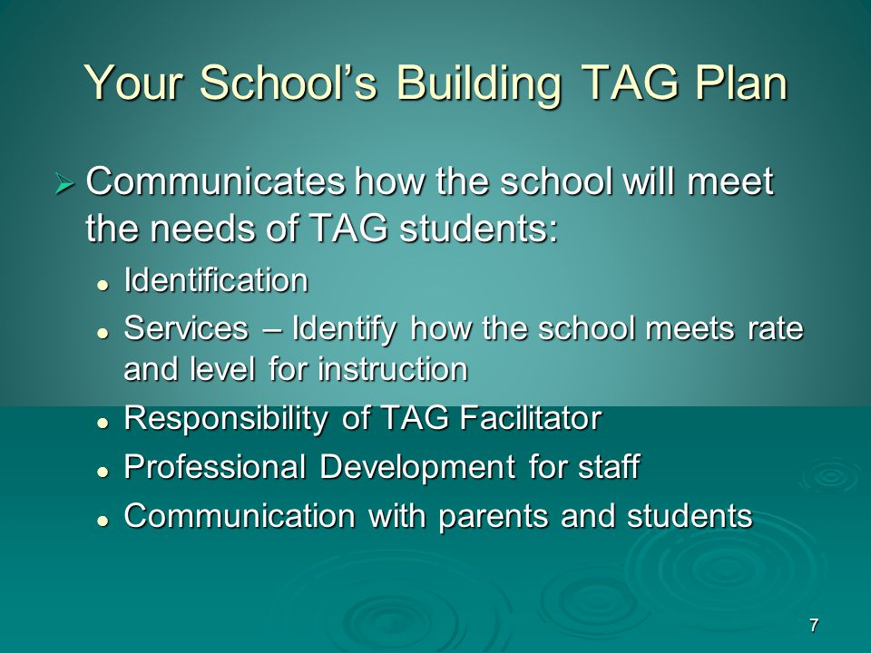 7 Your School's Building TAG Plan  Communicates how the school will meet the needs of TAG students: Identification Identification Services – Identify how the school meets rate and level for instruction Services – Identify how the school meets rate and level for instruction Responsibility of TAG Facilitator Responsibility of TAG Facilitator Professional Development for staff Professional Development for staff Communication with parents and students Communication with parents and students