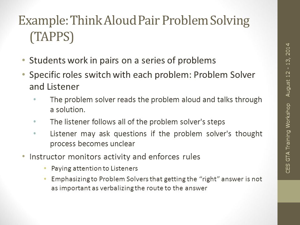 Example: Think Aloud Pair Problem Solving (TAPPS) Students work in pairs on a series of problems Specific roles switch with each problem: Problem Solver and Listener The problem solver reads the problem aloud and talks through a solution.