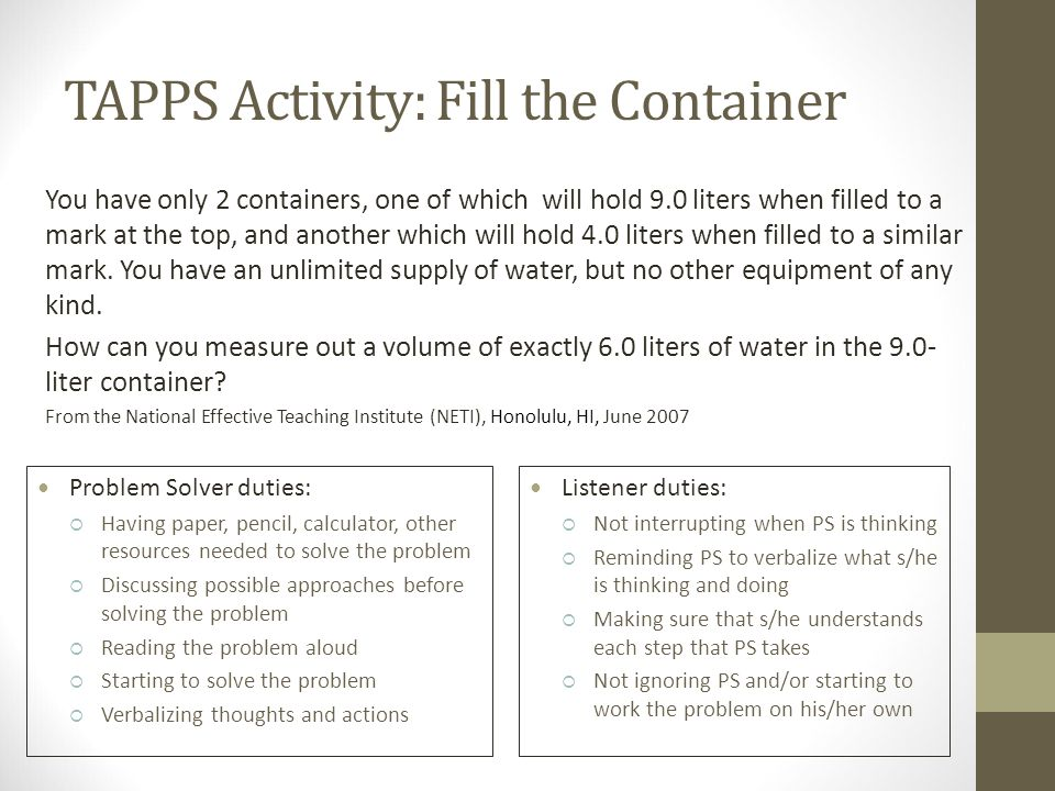 TAPPS Activity: Fill the Container You have only 2 containers, one of which will hold 9.0 liters when filled to a mark at the top, and another which will hold 4.0 liters when filled to a similar mark.