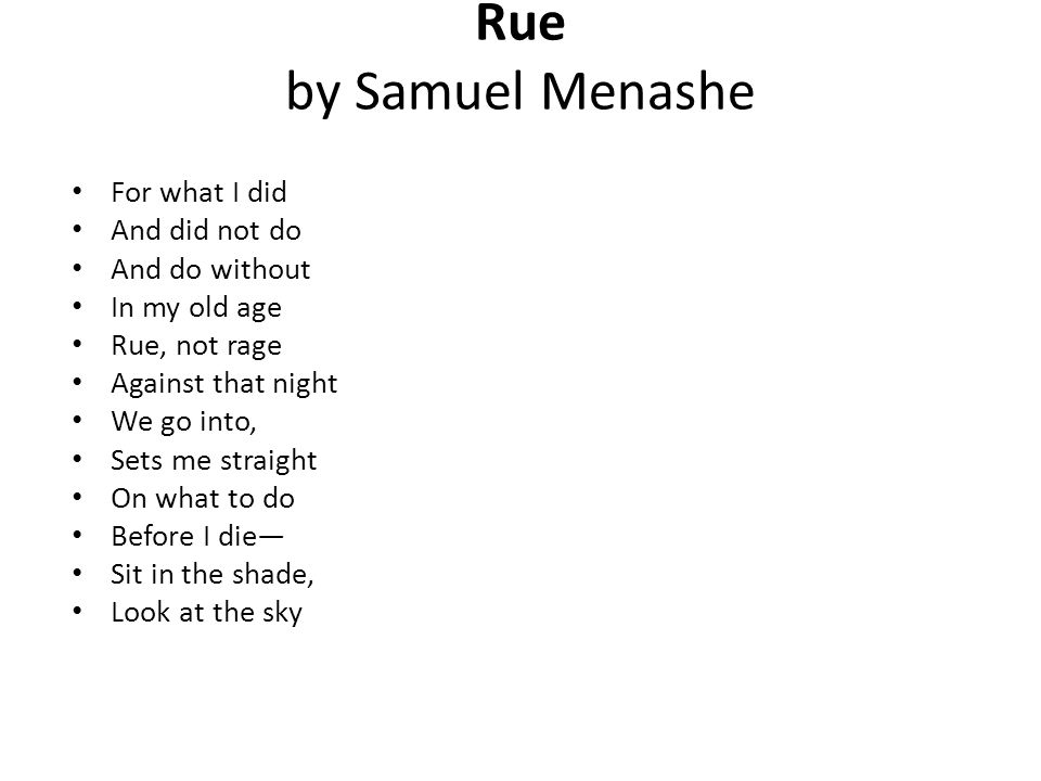 Rue by Samuel Menashe For what I did And did not do And do without In my old age Rue, not rage Against that night We go into, Sets me straight On what to do Before I die— Sit in the shade, Look at the sky