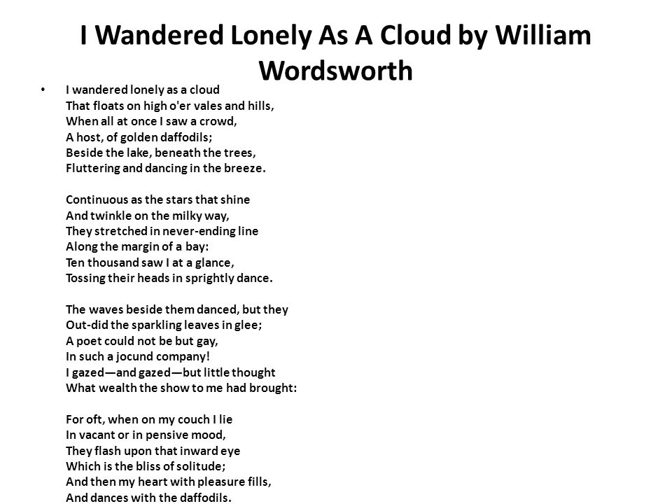 I Wandered Lonely As A Cloud by William Wordsworth I wandered lonely as a cloud That floats on high o er vales and hills, When all at once I saw a crowd, A host, of golden daffodils; Beside the lake, beneath the trees, Fluttering and dancing in the breeze.