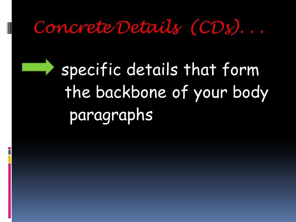 Concrete Details (CDs)... specific details that form the backbone of your body paragraphs