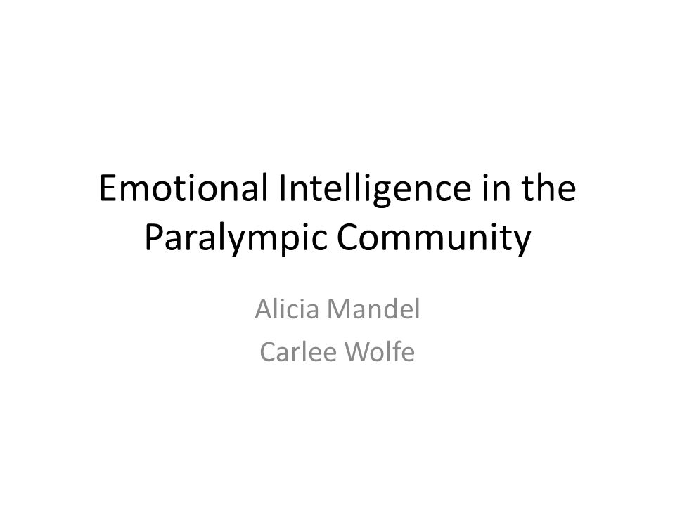 Emotional Intelligence in the Paralympic Community Alicia Mandel Carlee Wolfe