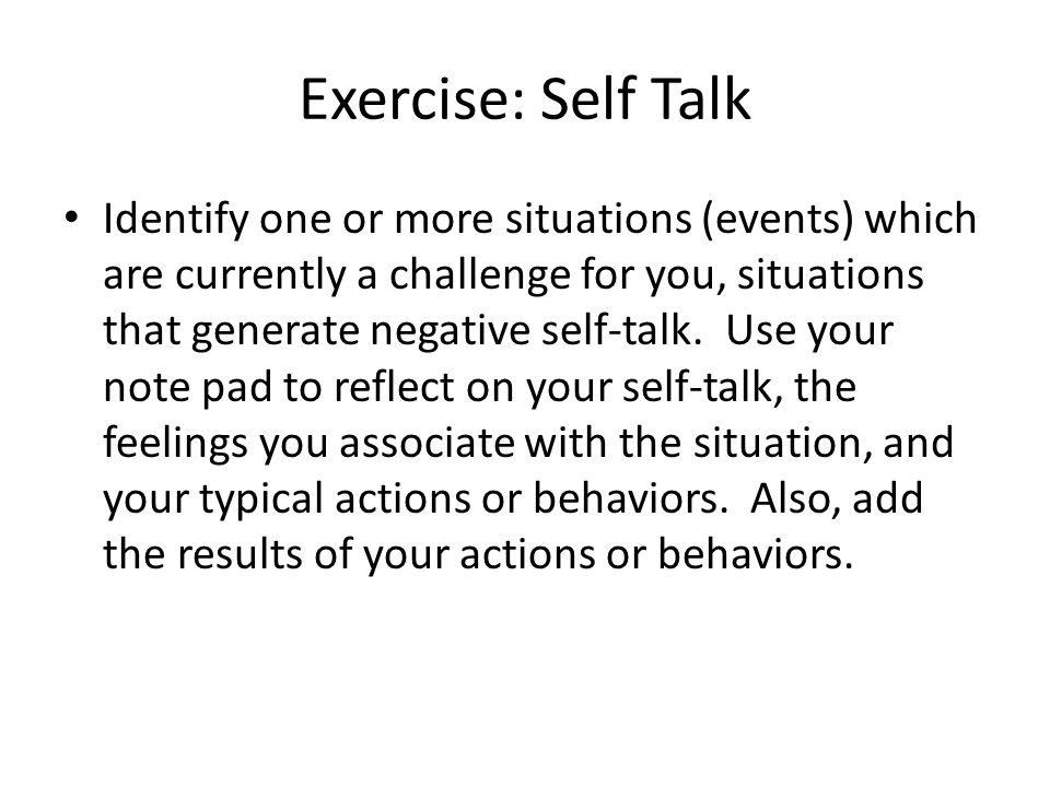 Exercise: Self Talk Identify one or more situations (events) which are currently a challenge for you, situations that generate negative self-talk.