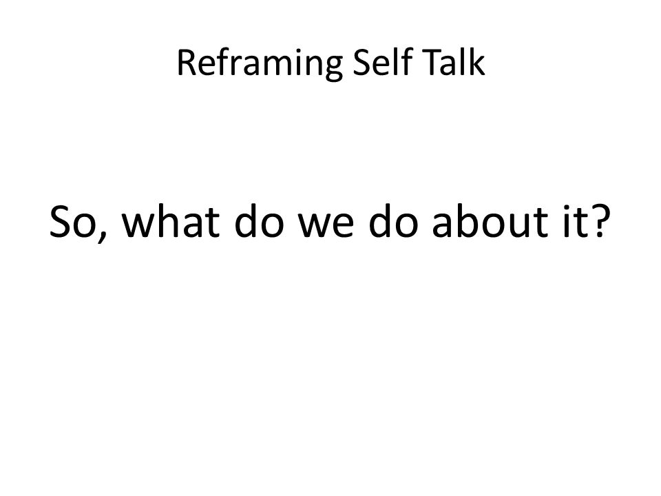 Reframing Self Talk So, what do we do about it?