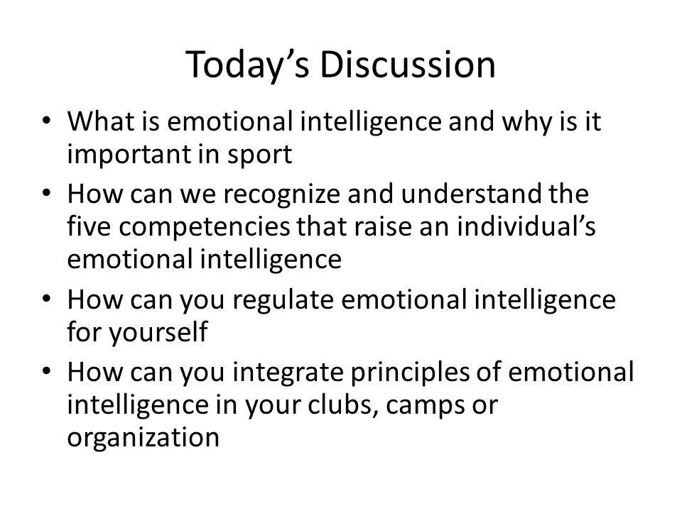 Today's Discussion What is emotional intelligence and why is it important in sport How can we recognize and understand the five competencies that raise an individual's emotional intelligence How can you regulate emotional intelligence for yourself How can you integrate principles of emotional intelligence in your clubs, camps or organization