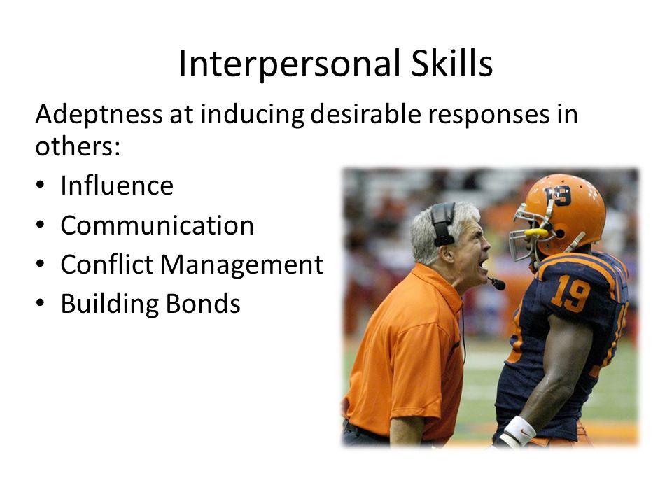 Interpersonal Skills Adeptness at inducing desirable responses in others: Influence Communication Conflict Management Building Bonds