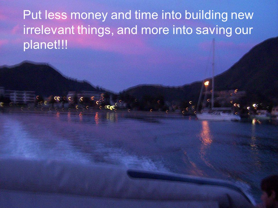 Put less money and time into building new irrelevant things, and more into saving our planet!!!