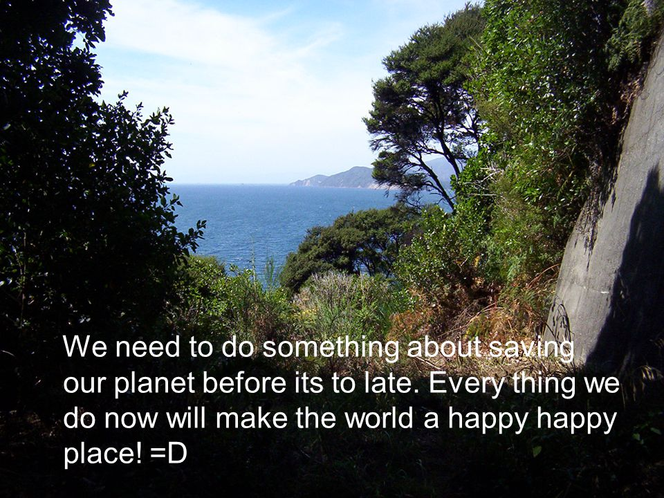 We need to do something about saving our planet before its to late. Every thing we do now will make the world a happy happy place! =D