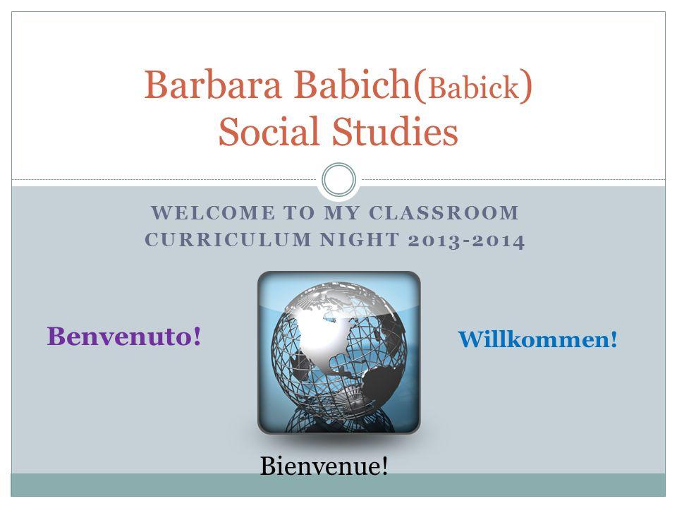 WELCOME TO MY CLASSROOM CURRICULUM NIGHT 2013-2014 Barbara Babich( Babick ) Social Studies Benvenuto.