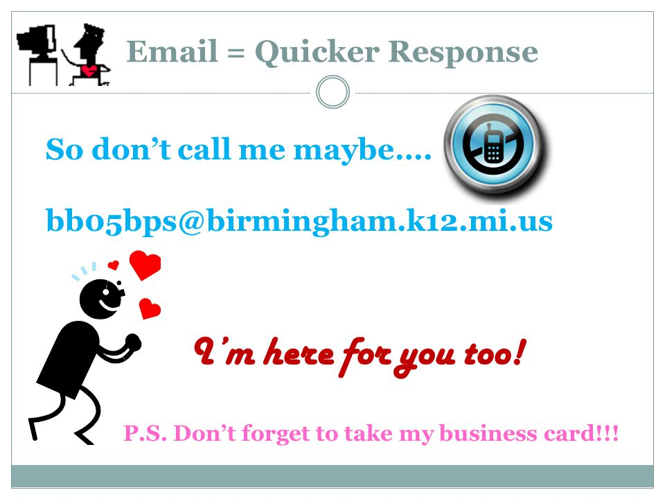 Email = Quicker Response So don't call me maybe…. bb05bps@birmingham.k12.mi.us I'm here for you too! P.S. Don't forget to take my business card!!!
