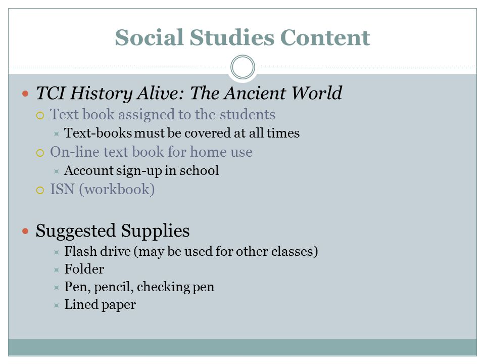 Social Studies Content TCI History Alive: The Ancient World  Text book assigned to the students  Text-books must be covered at all times  On-line t