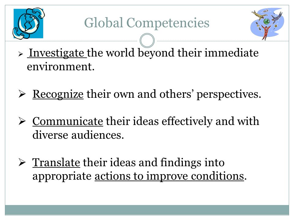 Global Competencies  Investigate the world beyond their immediate environment.  Recognize their own and others' perspectives.  Communicate their id