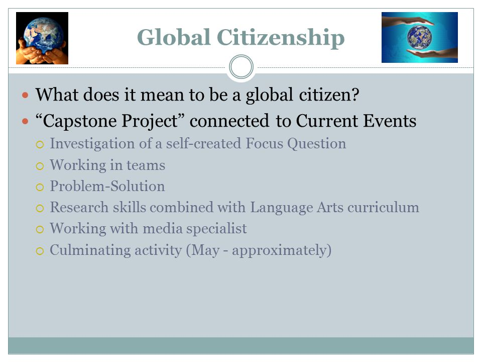 """Global Citizenship What does it mean to be a global citizen? """"Capstone Project"""" connected to Current Events  Investigation of a self-created Focus Qu"""